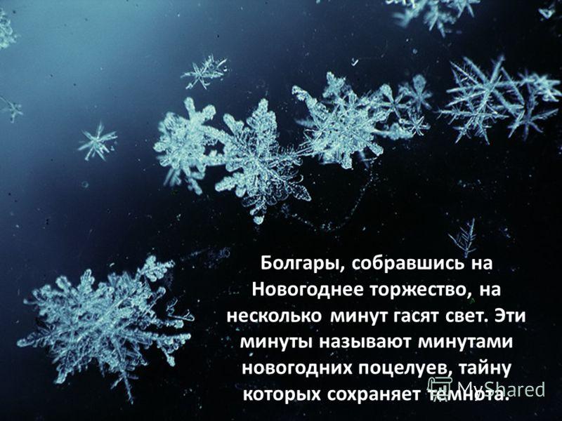 Болгары, собравшись на Новогоднее торжество, на несколько минут гасят свет. Эти минуты называют минутами новогодних поцелуев, тайну которых сохраняет темнота.