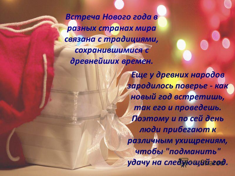 Встреча Нового года в разных странах мира связана с традициями, сохранившимися с древнейших времен. Еще у древних народов зародилось поверье - как новый год встретишь, так его и проведешь. Поэтому и по сей день люди прибегают к различным ухищрениям,