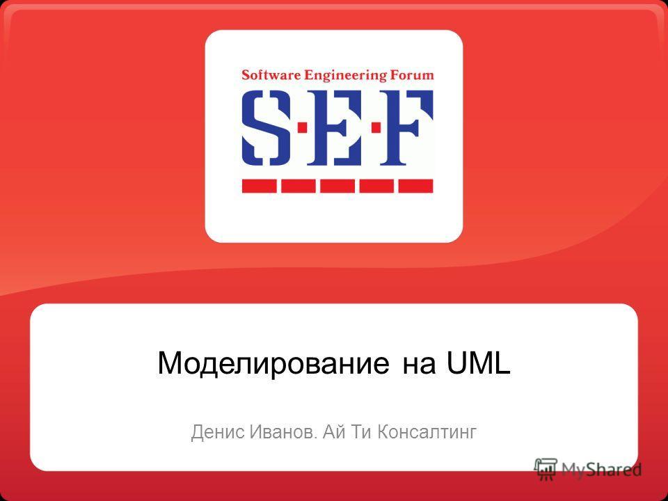 Моделирование на UML Денис Иванов. Ай Ти Консалтинг