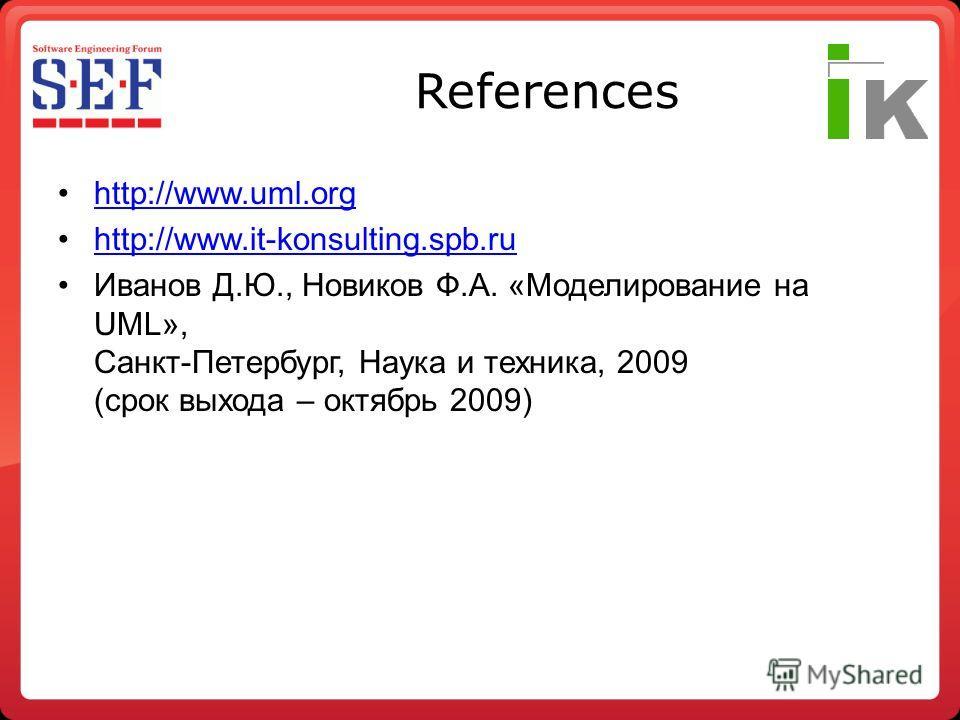 References http://www.uml.org http://www.it-konsulting.spb.ru Иванов Д.Ю., Новиков Ф.А. «Моделирование на UML», Санкт-Петербург, Наука и техника, 2009 (срок выхода – октябрь 2009)