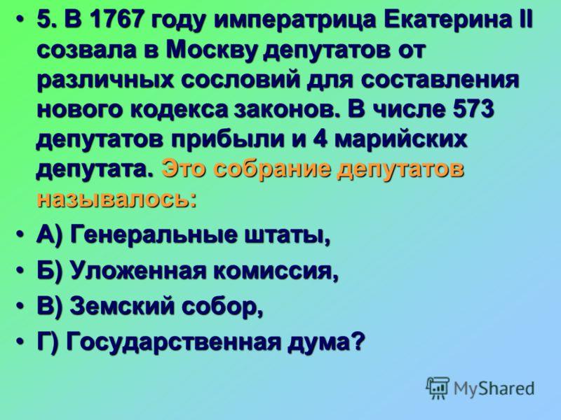 5. В 1767 году императрица Екатерина II созвала в Москву депутатов от различных сословий для составления нового кодекса законов. В числе 573 депутатов прибыли и 4 марийских депутата. Это собрание депутатов называлось:5. В 1767 году императрица Екатер