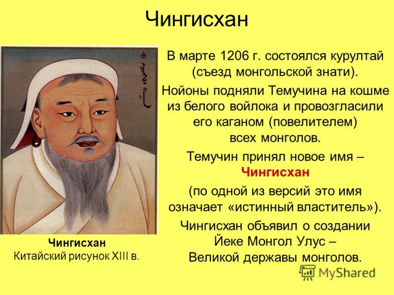 Чингисхан В марте 1206 г. состоялся курултай (съезд монгольской знати). Нойоны подняли Темучина на кошме из белого войлока и провозгласили его каганом (повелителем) всех монголов. Темучин принял новое имя – Чингисхан (по одной из версий это имя означ