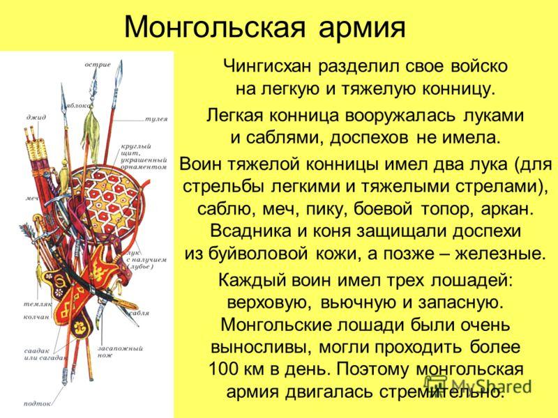 Монгольская армия Чингисхан разделил свое войско на легкую и тяжелую конницу. Легкая конница вооружалась луками и саблями, доспехов не имела. Воин тяжелой конницы имел два лука (для стрельбы легкими и тяжелыми стрелами), саблю, меч, пику, боевой топо