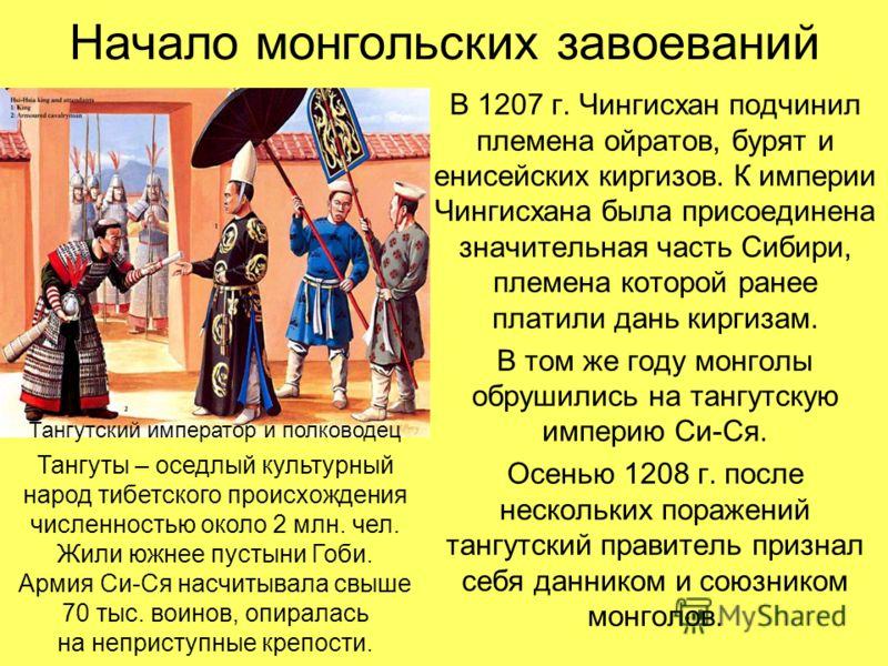 Начало монгольских завоеваний В 1207 г. Чингисхан подчинил племена ойратов, бурят и енисейских киргизов. К империи Чингисхана была присоединена значительная часть Сибири, племена которой ранее платили дань киргизам. В том же году монголы обрушились н