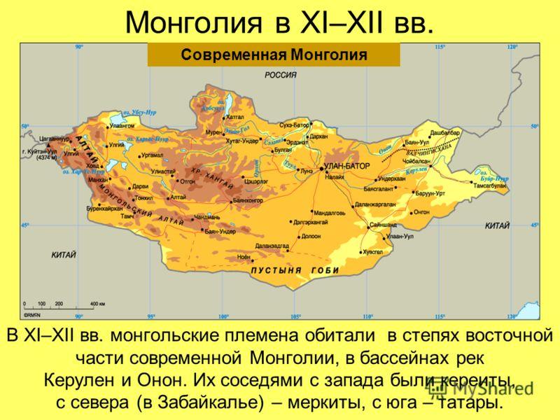 Монголия в XI–XII вв. В XI–XII вв. монгольские племена обитали в степях восточной части современной Монголии, в бассейнах рек Керулен и Онон. Их соседями с запада были кереиты, с севера (в Забайкалье) – меркиты, с юга – татары. Современная Монголия