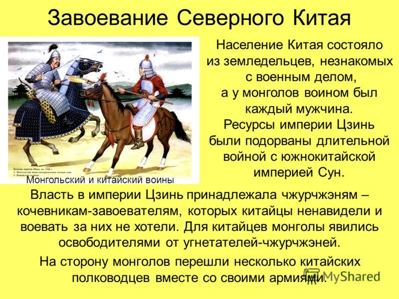 Завоевание Северного Китая Власть в империи Цзинь принадлежала чжурчжэням – кочевникам-завоевателям, которых китайцы ненавидели и воевать за них не хотели. Для китайцев монголы явились освободителями от угнетателей-чжурчжэней. На сторону монголов пер
