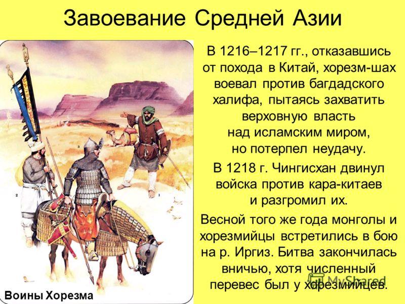 Завоевание Средней Азии В 1216–1217 гг., отказавшись от похода в Китай, хорезм-шах воевал против багдадского халифа, пытаясь захватить верховную власть над исламским миром, но потерпел неудачу. В 1218 г. Чингисхан двинул войска против кара-китаев и р