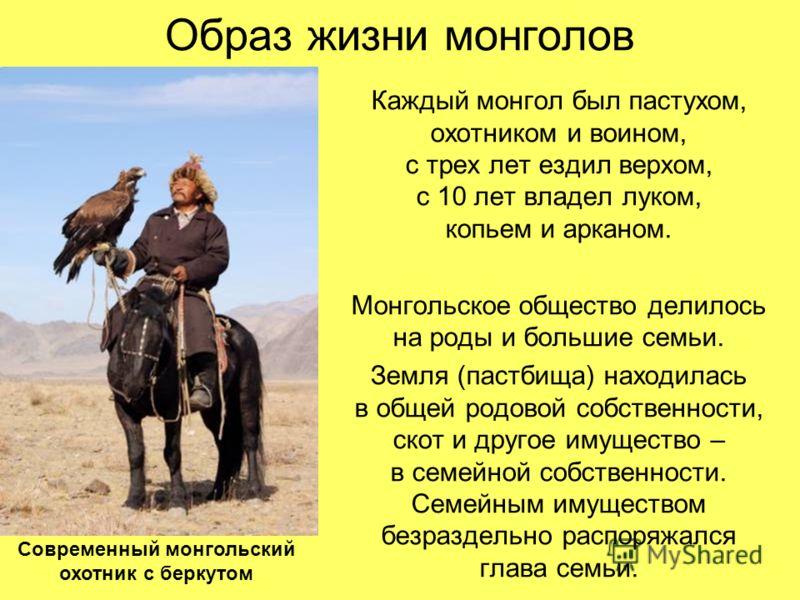 Образ жизни монголов Каждый монгол был пастухом, охотником и воином, с трех лет ездил верхом, с 10 лет владел луком, копьем и арканом. Монгольское общество делилось на роды и большие семьи. Земля (пастбища) находилась в общей родовой собственности, с