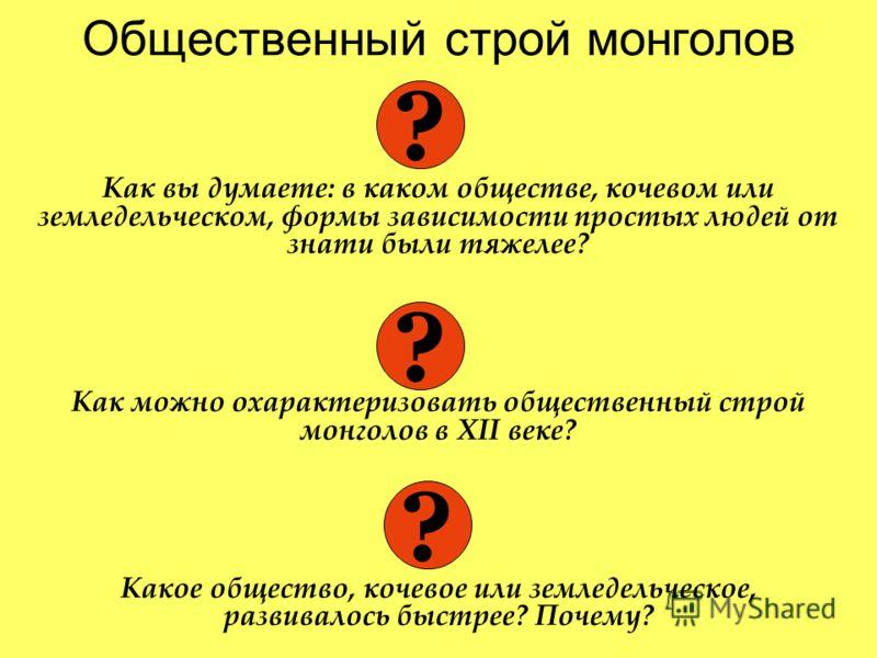 Общественный строй монголов Как вы думаете: в каком обществе, кочевом или земледельческом, формы зависимости простых людей от знати были тяжелее? Как можно охарактеризовать общественный строй монголов в XII веке? Какое общество, кочевое или земледель