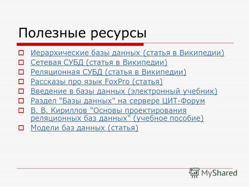 Полезные ресурсы Иерархические базы данных (статья в Википедии) Сетевая СУБД (статья в Википедии) Реляционная СУБД (статья в Википедии) Рассказы про язык FoxPro (статья) Введение в базы данных (электронный учебник) Раздел