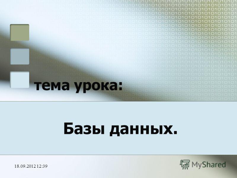 18.09.2012 12:41 тема урока: Базы данных.