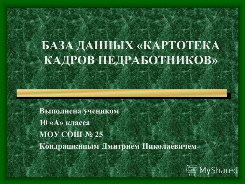 БАЗА ДАННЫХ «КАРТОТЕКА КАДРОВ ПЕДРАБОТНИКОВ» Выполнена учеником 10 «А» класса МОУ СОШ 25 Кондрашкиным Дмитрием Николаевичем
