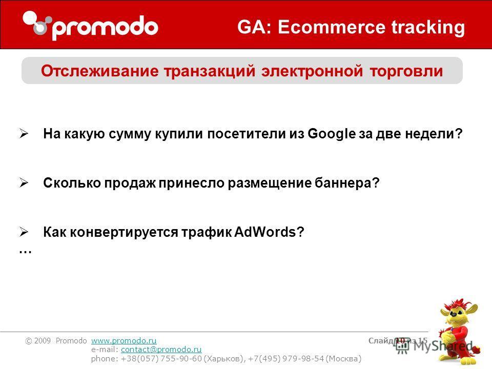 © 2009 Promodo www.promodo.ru e-mail: contact@promodo.rucontact@promodo.ru phone: +38(057) 755-90-60 (Харьков), +7(495) 979-98-54 (Москва) Слайд 10 из 15 GA: Ecommerce tracking Отслеживание транзакций электронной торговли На какую сумму купили посети