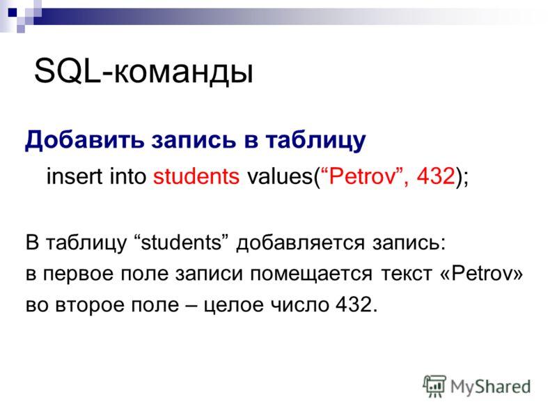 SQL-команды Добавить запись в таблицу insert into students values(Petrov, 432); В таблицу students добавляется запись: в первое поле записи помещается текст «Petrov» во второе поле – целое число 432.
