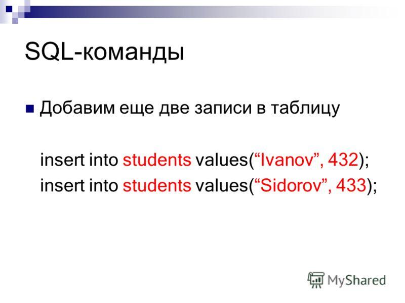 SQL-команды Добавим еще две записи в таблицу insert into students values(Ivanov, 432); insert into students values(Sidorov, 433);