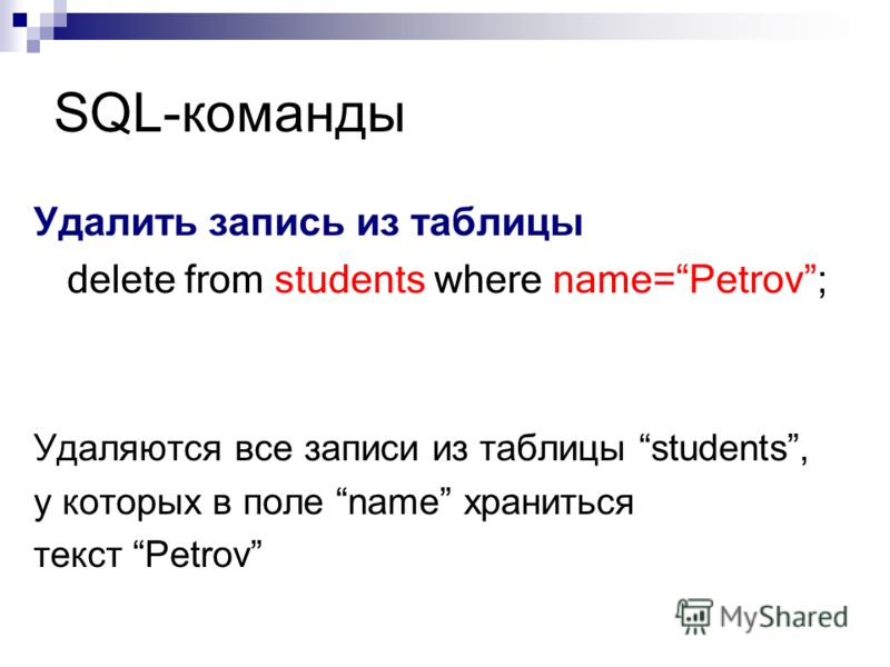 SQL-команды Удалить запись из таблицы delete from students where name=Petrov; Удаляются все записи из таблицы students, у которых в поле name храниться текст Petrov