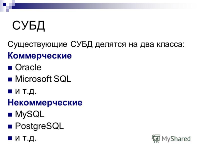 СУБД Существующие СУБД делятся на два класса: Коммерческие Oracle Microsoft SQL и т.д. Некоммерческие MySQL PostgreSQL и т.д.