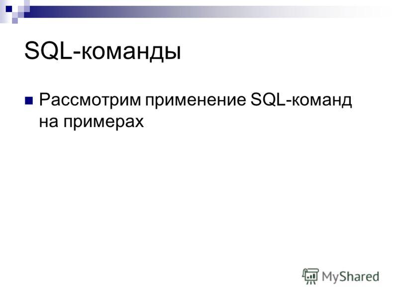 SQL-команды Рассмотрим применение SQL-команд на примерах
