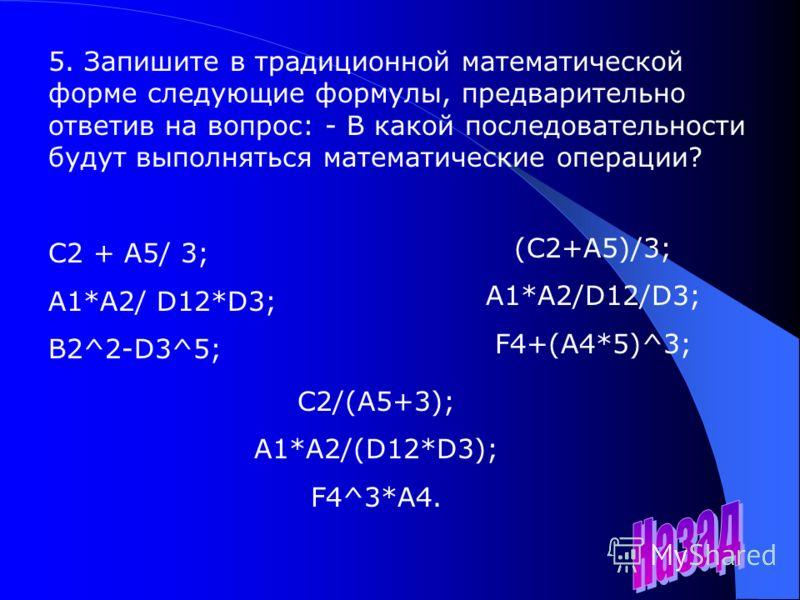 5. Запишите в традиционной математической форме следующие формулы, предварительно ответив на вопрос: - В какой последовательности будут выполняться математические операции? С2 + А5/ 3; A1*A2/ D12*D3; B2^2-D3^5; (C2+A5)/3; A1*A2/D12/D3; F4+(A4*5)^3; C