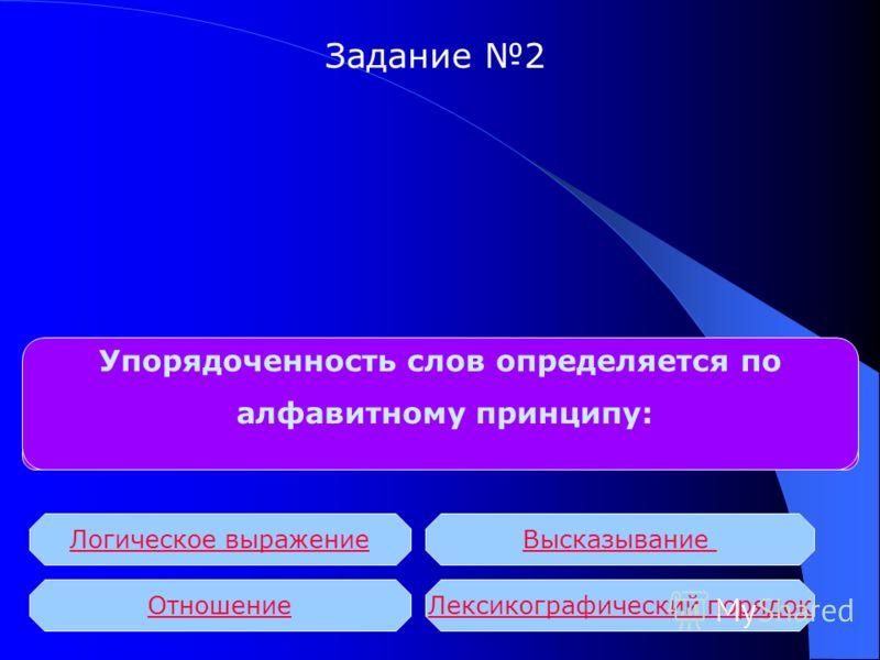 БД с табличной формой организации называются: Упорядоченность слов определяется по алфавитному принципу: Логическое выражение ОтношениеЛексикографический порядок Высказывание Задание 2