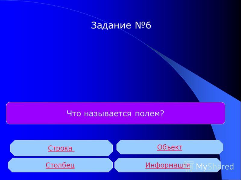 Что называется полем? Строка Столбец Объект Информация Задание 6