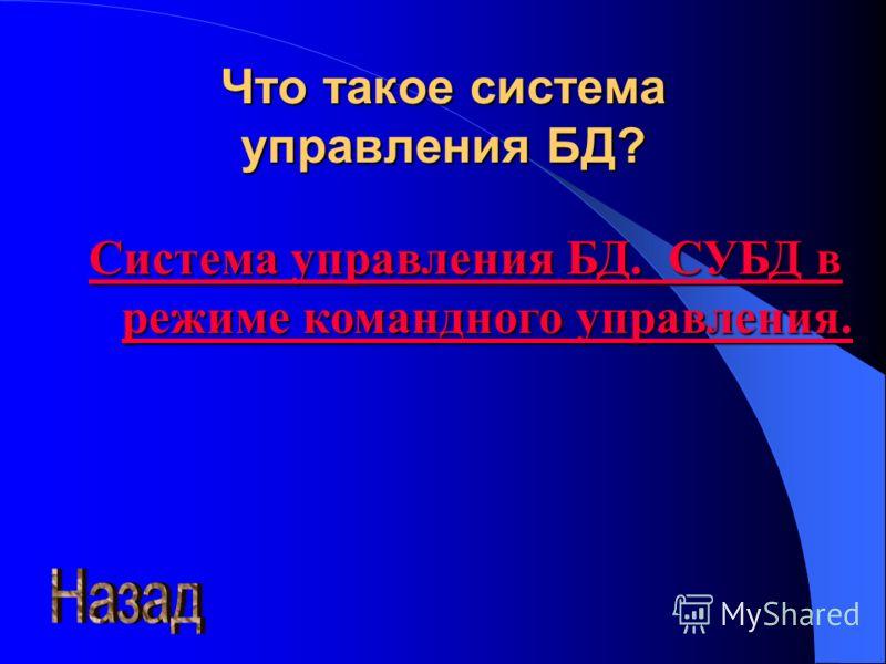 Что такое система управления БД? Система управления БД. СУБД вввв режиме командного управления.
