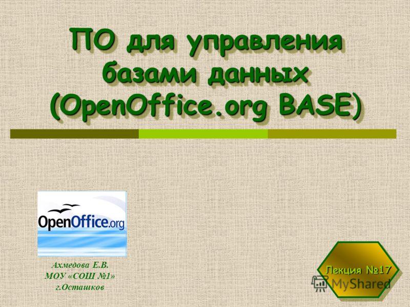 ПО для управления базами данных (OpenOffice.org BASE) Ахмедова Е.В. МОУ «СОШ 1» г.Осташков Лекция 17