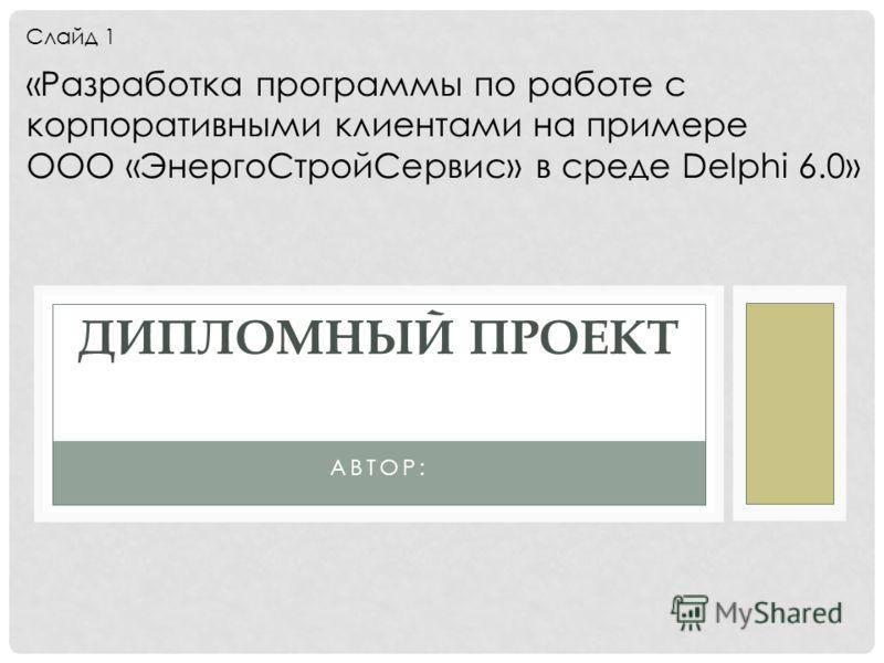 АВТОР: ДИПЛОМНЫЙ ПРОЕКТ «Разработка программы по работе с корпоративными клиентами на примере ООО «ЭнергоСтройСервис» в среде Delphi 6.0» Слайд 1