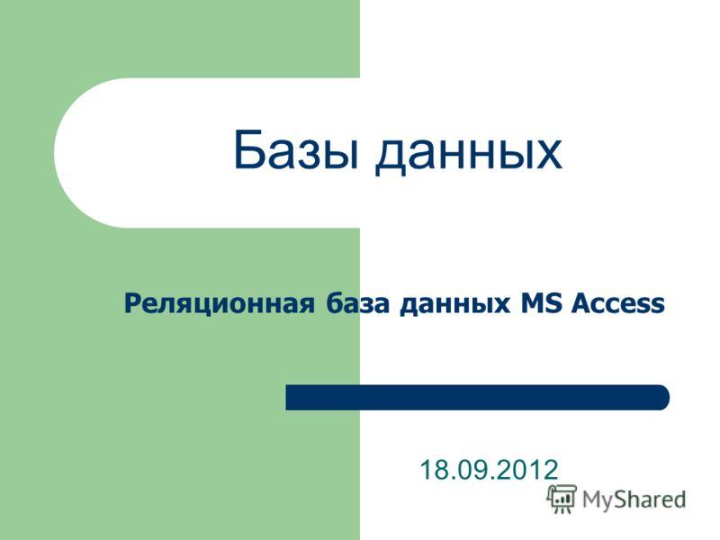 Базы данных 18.09.2012 Реляционная база данных MS Access