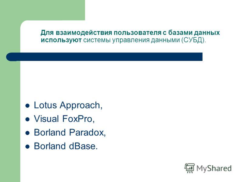 Для взаимодействия пользователя с базами данных используют системы управления данными (СУБД). Lotus Approach, Visual FoxPro, Borland Paradox, Borland dBase.