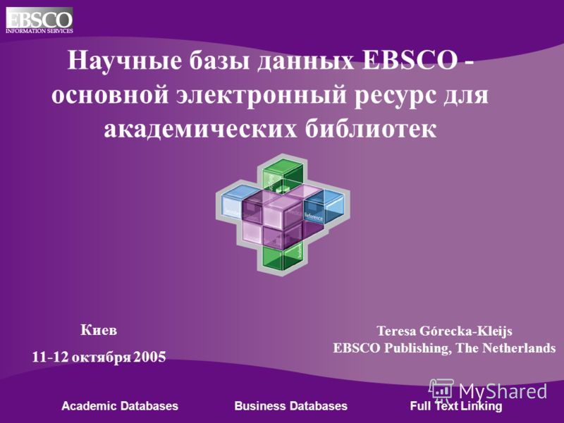 Online Databases for Academic Libraries Academic Databases Business Databases Full Text Linking Научные базы данных EBSCO - основной электронный ресурс для академических библиотек Киев 11-12 октября 2005 Teresa Górecka-Kleijs EBSCO Publishing, The Ne