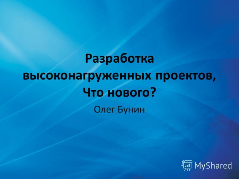 Разработка высоконагруженных проектов, Что нового? Олег Бунин