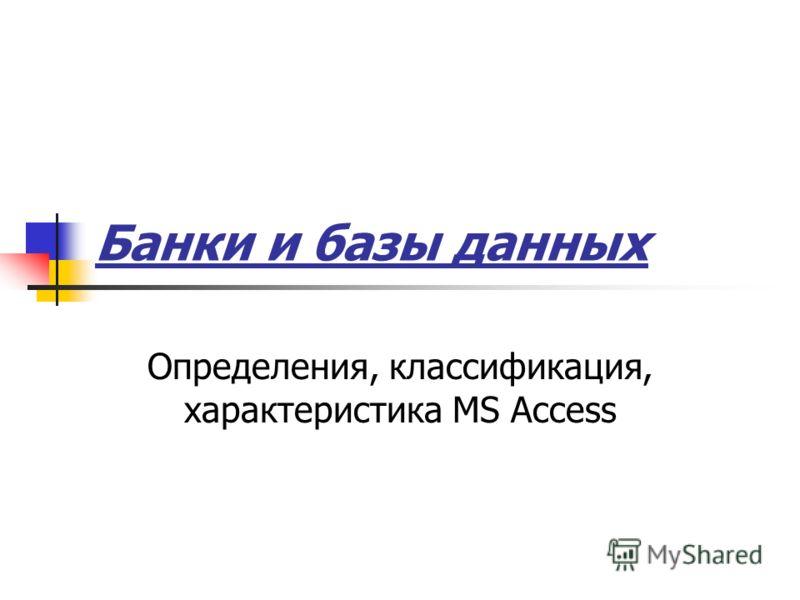 Банки и базы данных Определения, классификация, характеристика MS Access