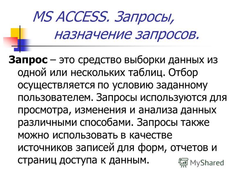 MS ACCESS. Запросы, назначение запросов. Запрос – это средство выборки данных из одной или нескольких таблиц. Отбор осуществляется по условию заданному пользователем. Запросы используются для просмотра, изменения и анализа данных различными способами