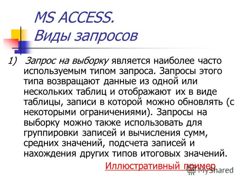 MS ACCESS. Виды запросов 1) Запрос на выборку является наиболее часто используемым типом запроса. Запросы этого типа возвращают данные из одной или нескольких таблиц и отображают их в виде таблицы, записи в которой можно обновлять (с некоторыми огран