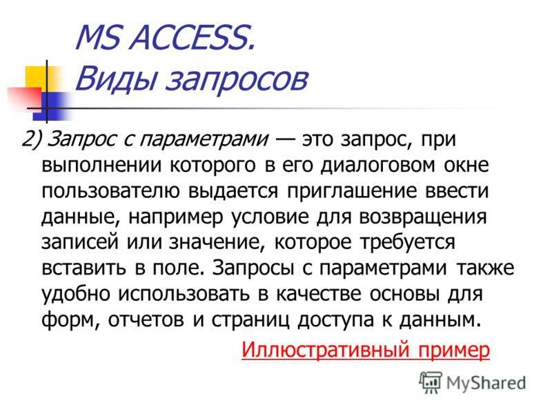 MS ACCESS. Виды запросов 2) Запрос с параметрами это запрос, при выполнении которого в его диалоговом окне пользователю выдается приглашение ввести данные, например условие для возвращения записей или значение, которое требуется вставить в поле. Запр