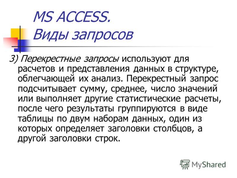 MS ACCESS. Виды запросов 3) Перекрестные запросы используют для расчетов и представления данных в структуре, облегчающей их анализ. Перекрестный запрос подсчитывает сумму, среднее, число значений или выполняет другие статистические расчеты, после чег