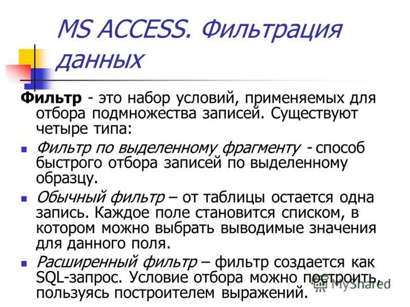 MS ACCESS. Фильтрация данных Фильтр - это набор условий, применяемых для отбора подмножества записей. Существуют четыре типа: Фильтр по выделенному фрагменту - способ быстрого отбора записей по выделенному образцу. Обычный фильтр – от таблицы остаетс