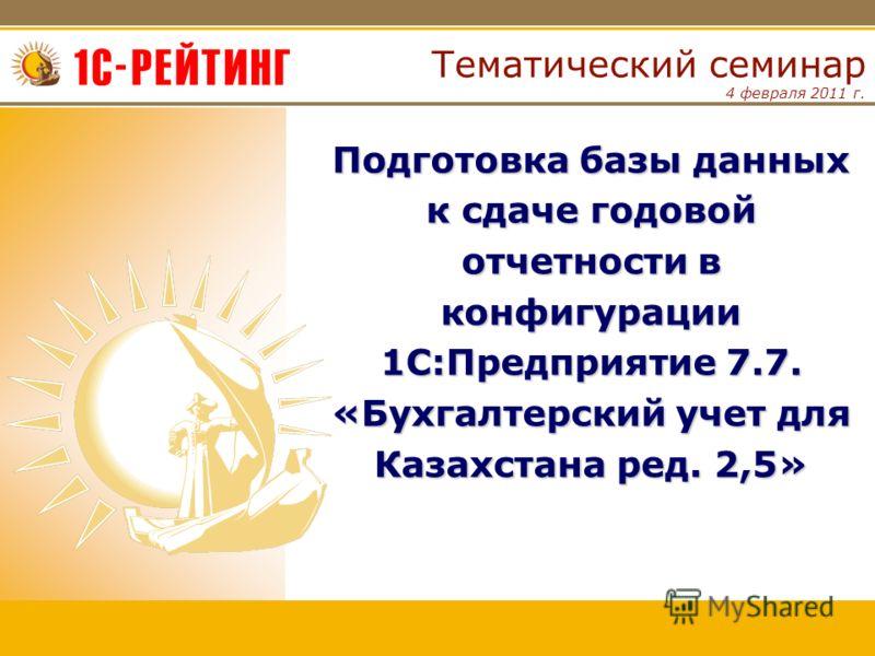 4 февраля 2011 г. Тематический семинар Подготовка базы данных к сдаче годовой отчетности в конфигурации 1С:Предприятие 7.7. «Бухгалтерский учет для Казахстана ред. 2,5»