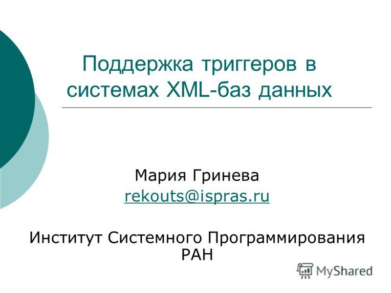 Поддержка триггеров в системах XML-баз данных Мария Гринева rekouts@ispras.ru Институт Системного Программирования РАН