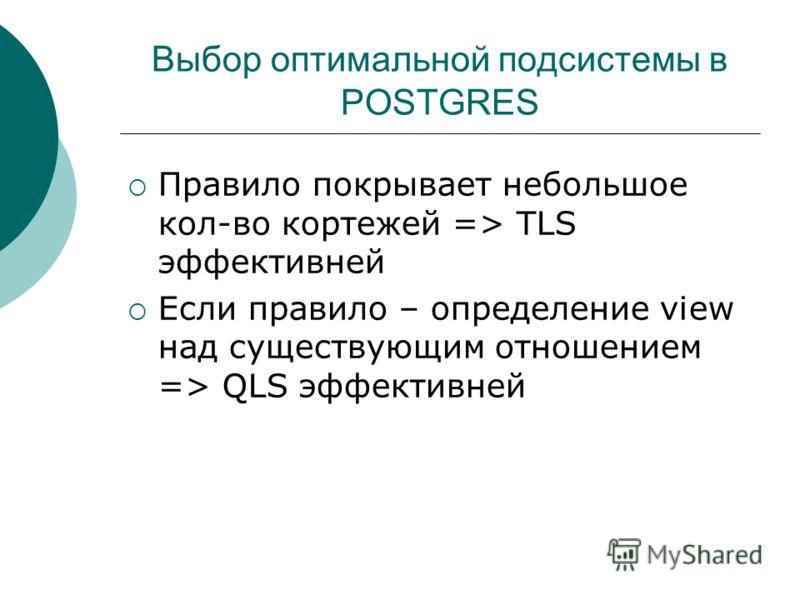 Выбор оптимальной подсистемы в POSTGRES Правило покрывает небольшое кол-во кортежей => TLS эффективней Если правило – определение view над существующим отношением => QLS эффективней