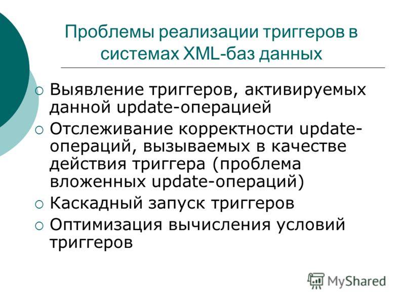 Проблемы реализации триггеров в системах XML-баз данных Выявление триггеров, активируемых данной update-операцией Отслеживание корректности update- операций, вызываемых в качестве действия триггера (проблема вложенных update-операций) Каскадный запус
