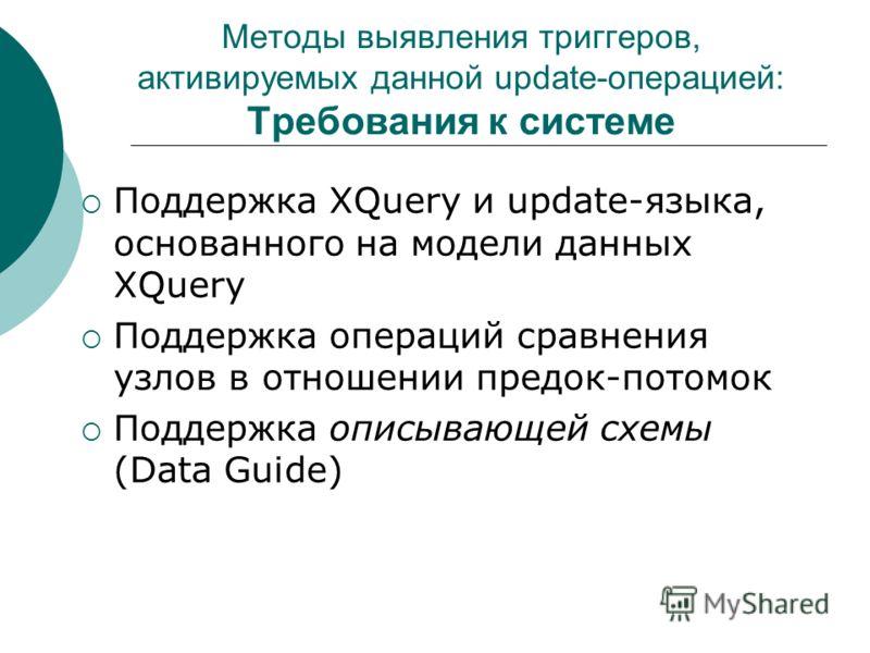 Методы выявления триггеров, активируемых данной update-операцией: Требования к системе Поддержка XQuery и update-языка, основанного на модели данных XQuery Поддержка операций сравнения узлов в отношении предок-потомок Поддержка описывающей схемы (Dat