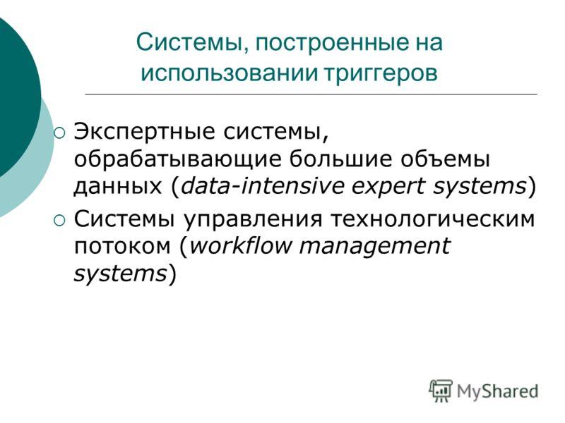 Системы, построенные на использовании триггеров Экспертные системы, обрабатывающие большие объемы данных (data-intensive expert systems) Системы управления технологическим потоком (workflow management systems)