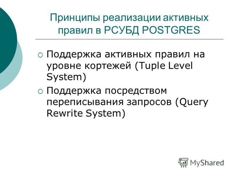 Принципы реализации активных правил в РСУБД POSTGRES Поддержка активных правил на уровне кортежей (Tuple Level System) Поддержка посредством переписывания запросов (Query Rewrite System)