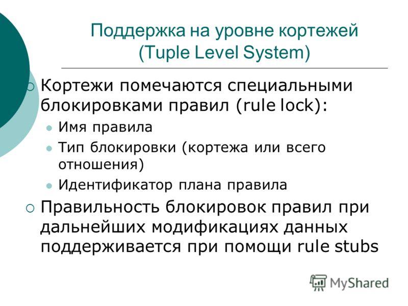 Поддержка на уровне кортежей (Tuple Level System) Кортежи помечаются специальными блокировками правил (rule lock): Имя правила Тип блокировки (кортежа или всего отношения) Идентификатор плана правила Правильность блокировок правил при дальнейших моди