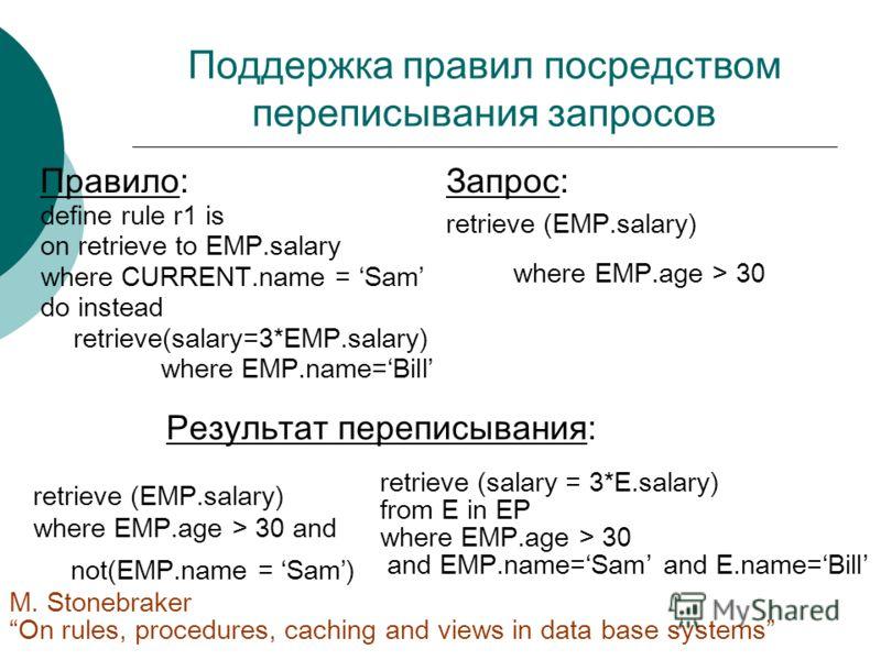 Поддержка правил посредством переписывания запросов Правило: define rule r1 is on retrieve to EMP.salary where CURRENT.name = Sam do instead retrieve(salary=3*EMP.salary) where EMP.name=Bill Запрос: retrieve (EMP.salary) where EMP.age > 30 Результат