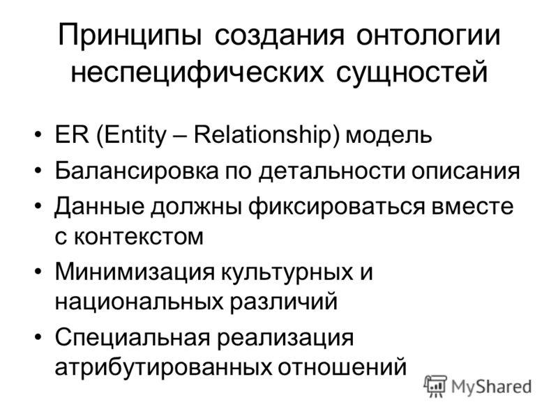Принципы создания онтологии неспецифических сущностей ER (Entity – Relationship) модель Балансировка по детальности описания Данные должны фиксироваться вместе с контекстом Минимизация культурных и национальных различий Специальная реализация атрибут