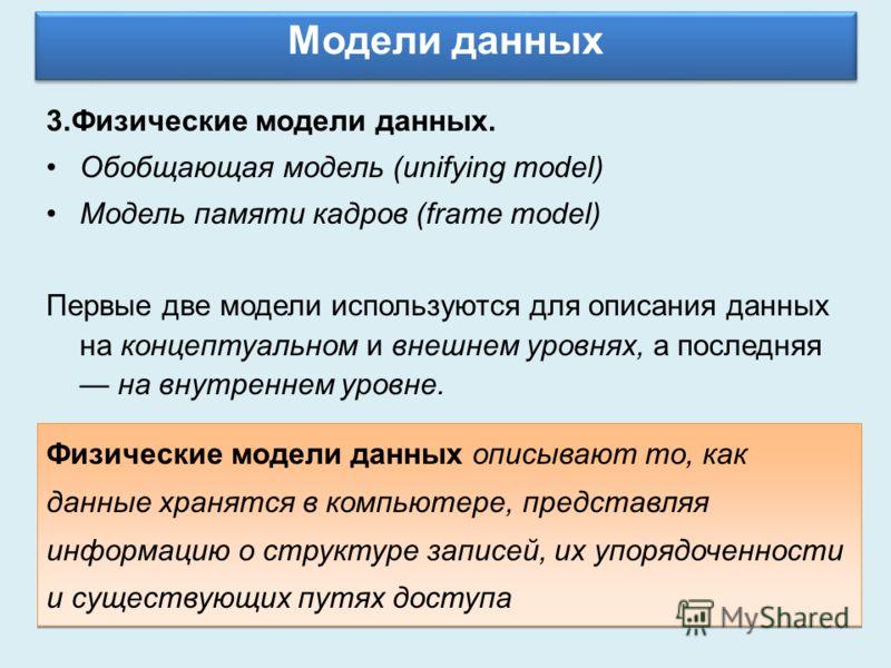 Модели данных 3.Физические модели данных. Обобщающая модель (unifying model) Модель памяти кадров (frame model) Первые две модели используются для описания данных на концептуальном и внешнем уровнях, а последняя на внутреннем уровне. Физические модел