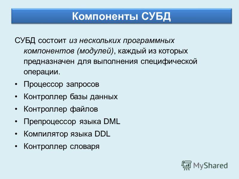 Компоненты СУБД СУБД состоит из нескольких программных компонентов (модулей), каждый из которых предназначен для выполнения специфической операции. Процессор запросов Контроллер базы данных Контроллер файлов Препроцессор языка DML Компилятор языка DD